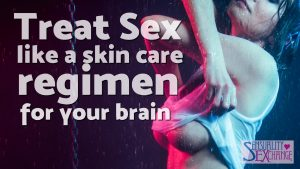 Treat Sex Like Skin Care For Your Brain